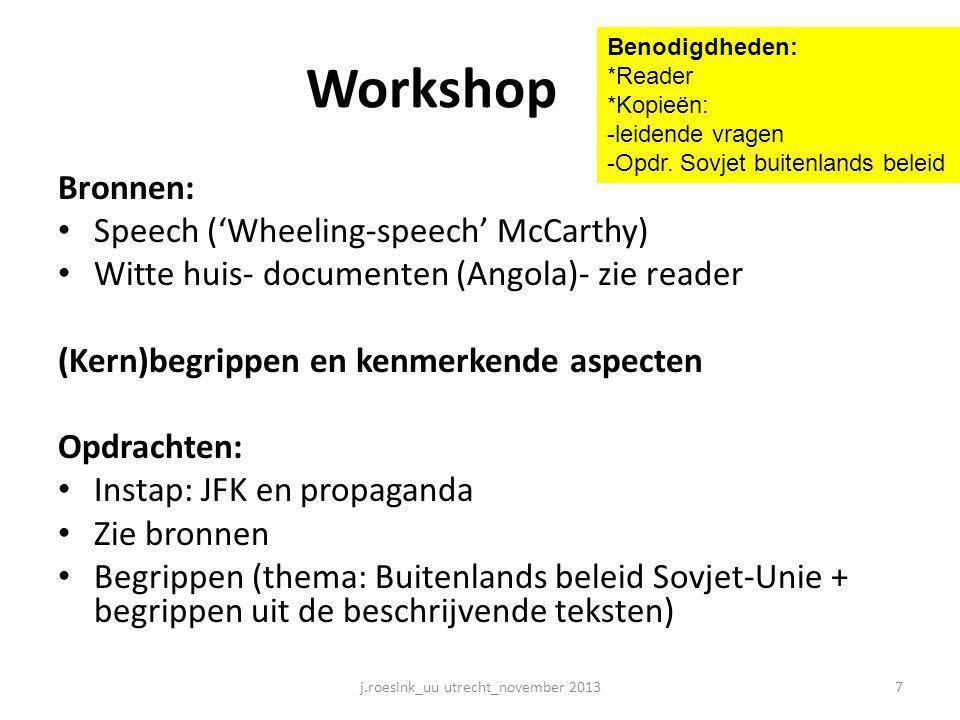 Workshop Bronnen: • Speech ('Wheeling-speech' McCarthy) • Witte huis- documenten (Angola)- zie reader (Kern)begrippen en kenmerkende aspecten Opdrachten: • Instap: JFK en propaganda • Zie bronnen • Begrippen (thema: Buitenlands beleid Sovjet-Unie + begrippen uit de beschrijvende teksten) 7j.roesink_uu utrecht_november 2013 Benodigdheden: *Reader *Kopieën: -leidende vragen -Opdr.