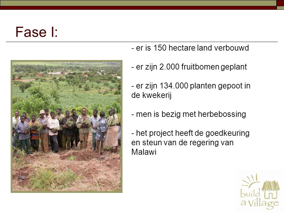 - er is 150 hectare land verbouwd - er zijn 2.000 fruitbomen geplant - er zijn 134.000 planten gepoot in de kwekerij - men is bezig met herbebossing - het project heeft de goedkeuring en steun van de regering van Malawi Fase I: