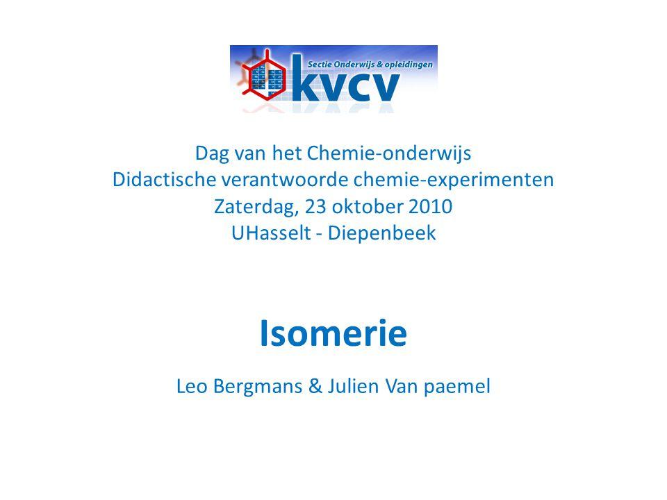 Isomerie Dag van het Chemie-onderwijs Didactische verantwoorde chemie-experimenten Zaterdag, 23 oktober 2010 UHasselt - Diepenbeek Leo Bergmans & Juli
