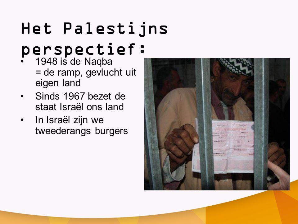 Het Palestijns perspectief: •1948 is de Naqba = de ramp, gevlucht uit eigen land •Sinds 1967 bezet de staat Israël ons land •In Israël zijn we tweeder