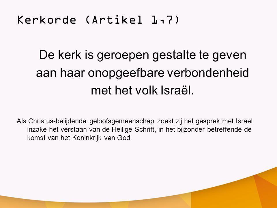 Kerkorde (Artikel 1,7) De kerk is geroepen gestalte te geven aan haar onopgeefbare verbondenheid met het volk Israël. Als Christus-belijdende geloofsg
