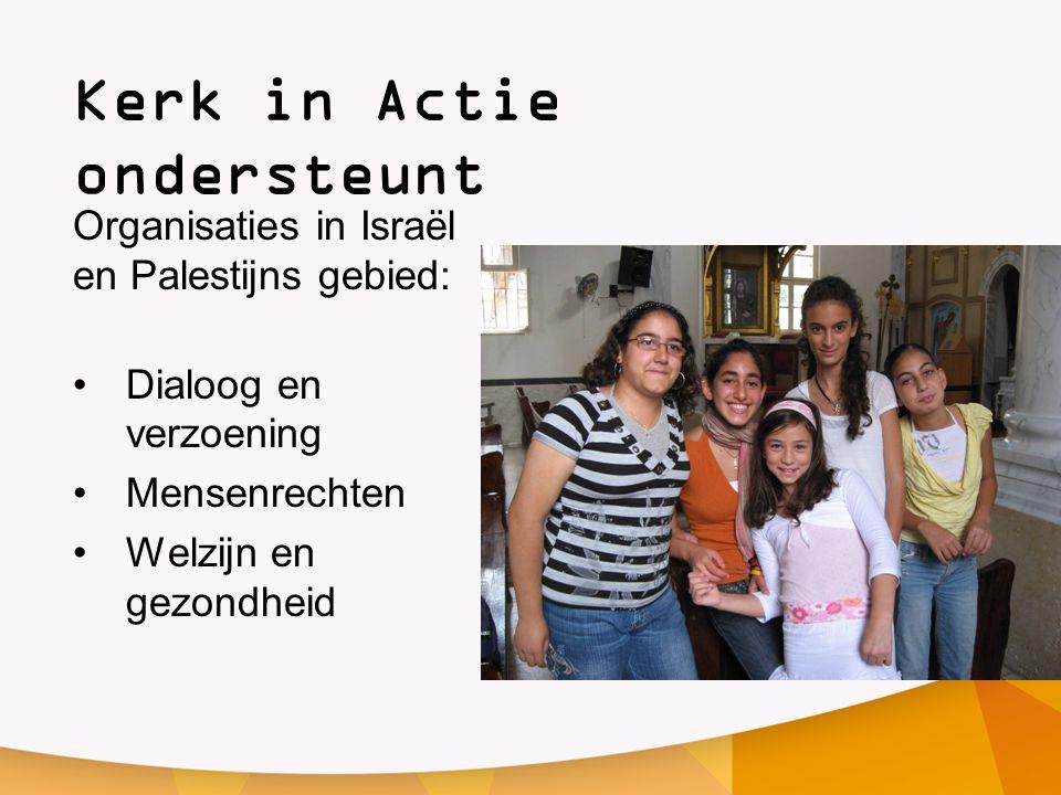 Kerk in Actie ondersteunt Organisaties in Israël en Palestijns gebied: •Dialoog en verzoening •Mensenrechten •Welzijn en gezondheid