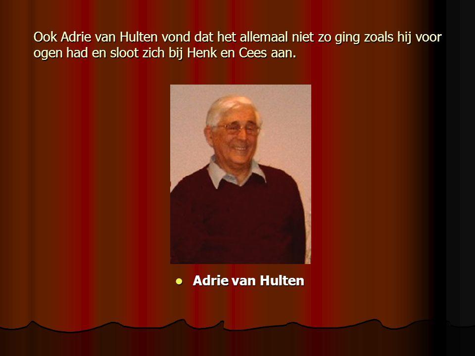 Ook Adrie van Hulten vond dat het allemaal niet zo ging zoals hij voor ogen had en sloot zich bij Henk en Cees aan.