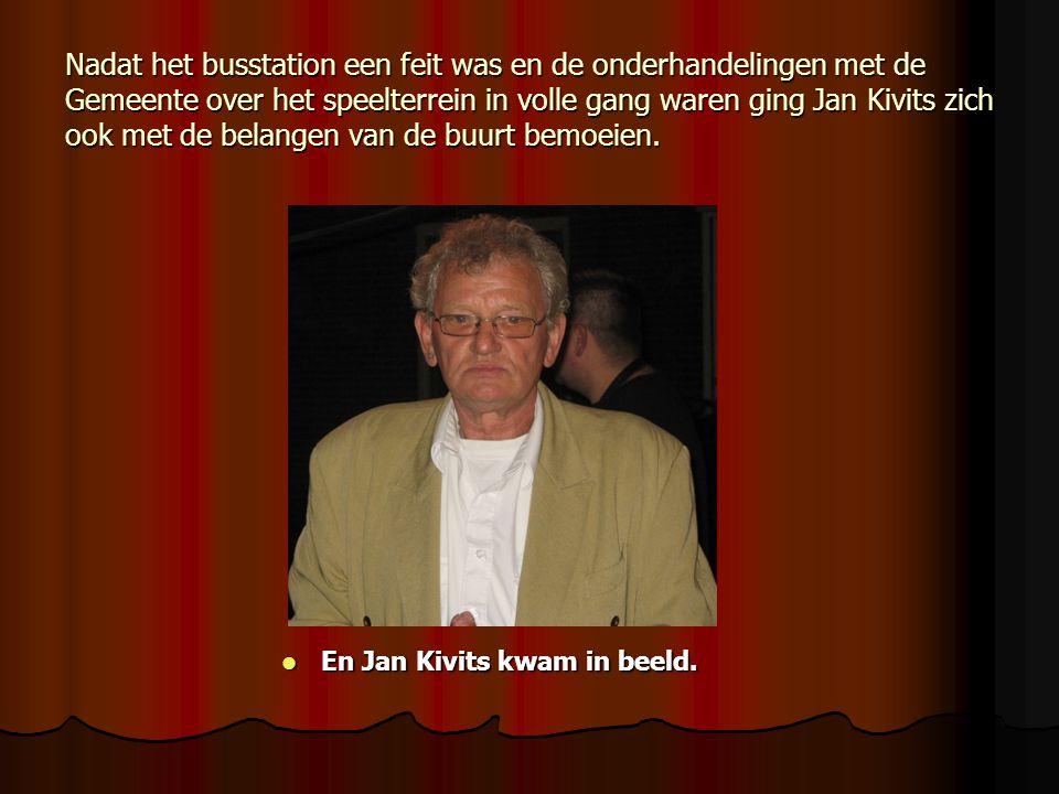 Nadat het busstation een feit was en de onderhandelingen met de Gemeente over het speelterrein in volle gang waren ging Jan Kivits zich ook met de belangen van de buurt bemoeien.