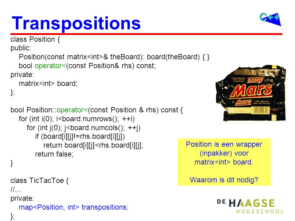 Transpositions class Position { public: Position(const matrix & theBoard): board(theBoard) { } bool operator<(const Position& rhs) const; private: matrix board; }; bool Position::operator<(const Position & rhs) const { for (int i(0); i<board.numrows(); ++i) for (int j(0); j<board.numcols(); ++j) if (board[i][j]!=rhs.board[i][j]) return board[i][j]<rhs.board[i][j]; return false; } class TicTacToe { //...