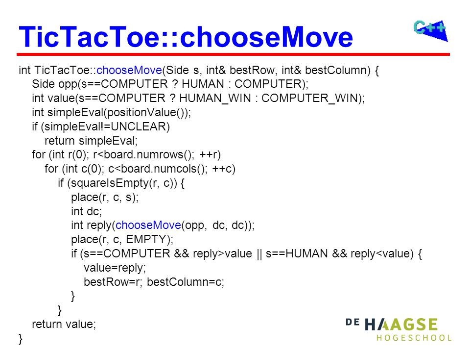 TicTacToe::chooseMove int TicTacToe::chooseMove(Side s, int& bestRow, int& bestColumn) { Side opp(s==COMPUTER ? HUMAN : COMPUTER); int value(s==COMPUT