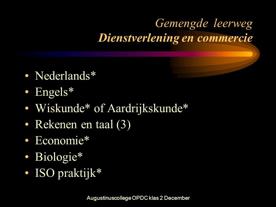 Augustinuscollege OPDC klas 2 December Gemengde leerweg Dienstverlening en commercie •Nederlands* •Engels* •Wiskunde* of Aardrijkskunde* •Rekenen en t