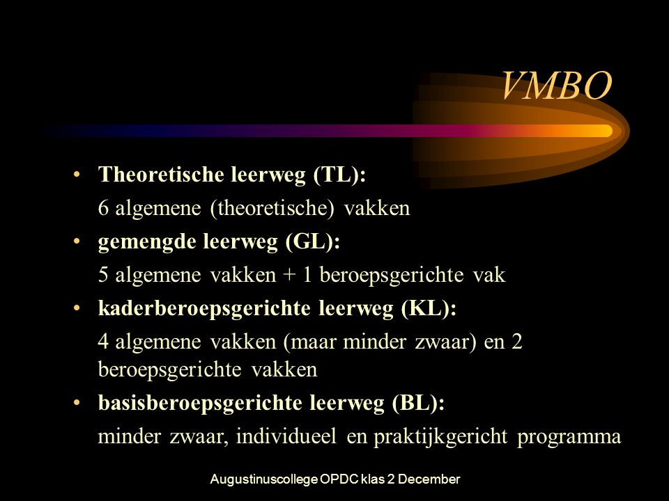 Augustinuscollege OPDC klas 2 December VMBO •Theoretische leerweg (TL): 6 algemene (theoretische) vakken •gemengde leerweg (GL): 5 algemene vakken + 1