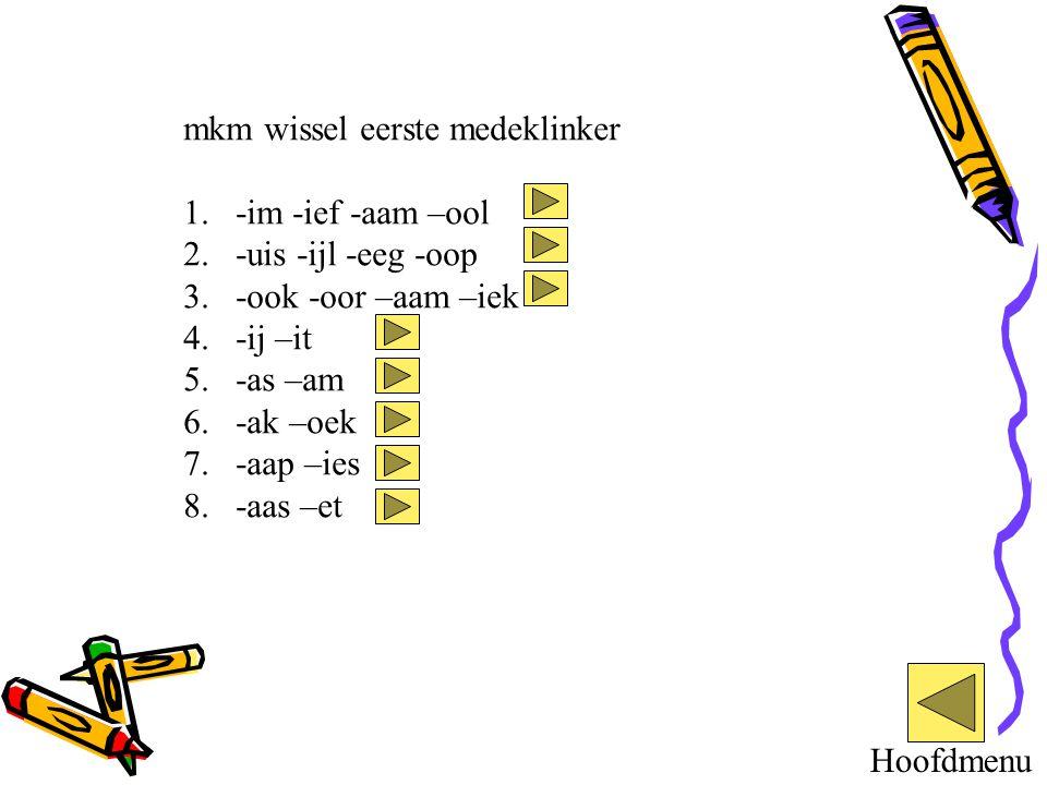mkm wissel eerste medeklinker 1.-im -ief -aam –ool 2.-uis -ijl -eeg -oop 3.-ook -oor –aam –iek 4.-ij –it 5.-as –am 6.-ak –oek 7.-aap –ies 8.-aas –et H