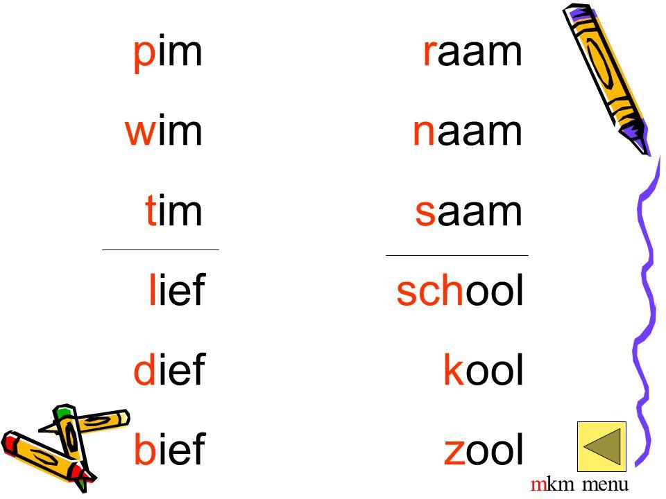 pim wim tim lief dief bief raam naam saam school kool zool mkm menu