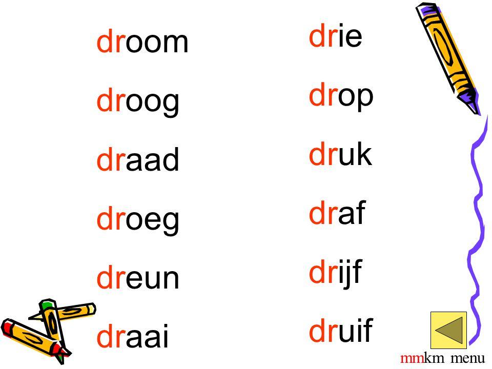 droom droog draad droeg dreun draai drie drop druk draf drijf druif mmkm menu