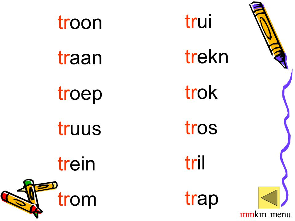 troon traan troep truus trein trom trui trekn trok tros tril trap mmkm menu