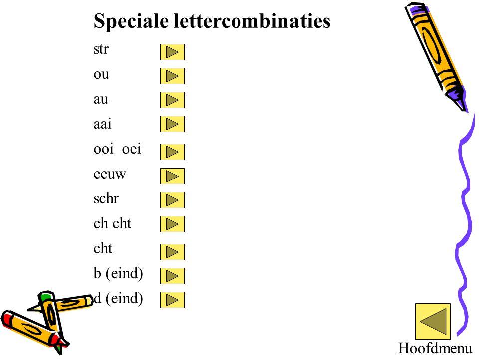 Speciale lettercombinaties str ou au aai ooi oei eeuw schr ch cht cht b (eind) d (eind) Hoofdmenu