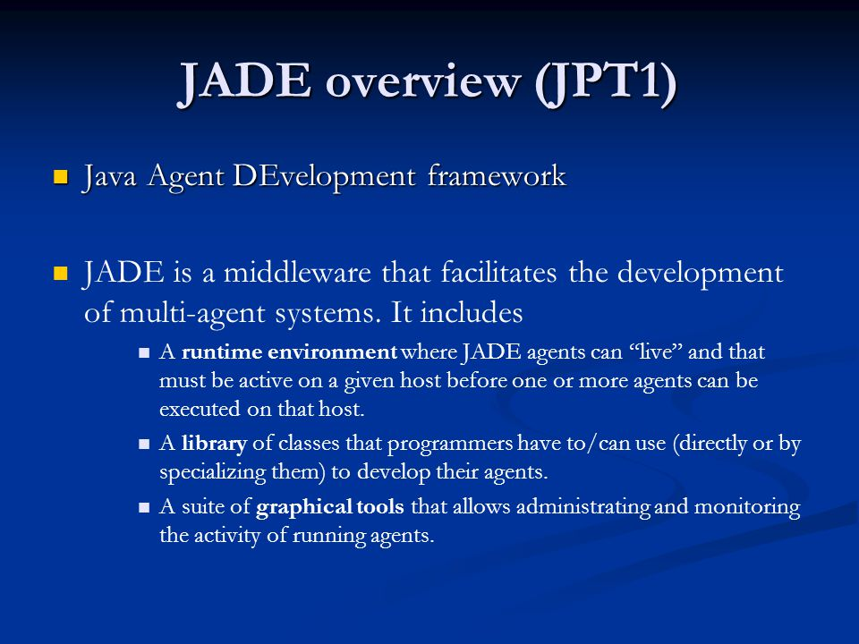 JADE overview (JPT1)  Java Agent DEvelopment framework   JADE is a middleware that facilitates the development of multi-agent systems. It includes