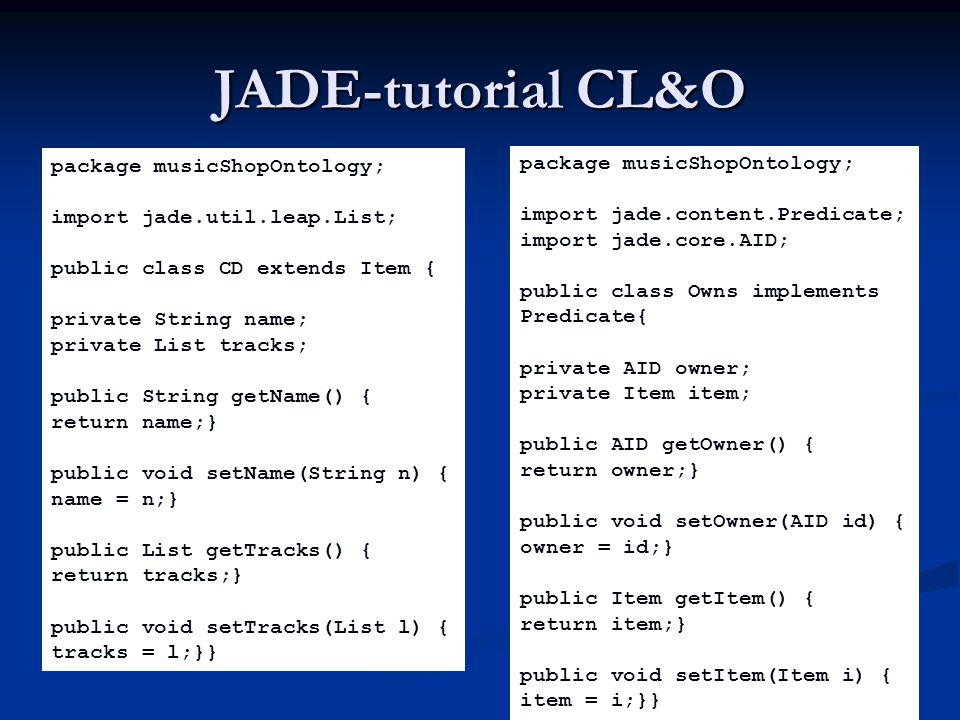 JADE-tutorial CL&O package musicShopOntology; import jade.util.leap.List; public class CD extends Item { private String name; private List tracks; pub
