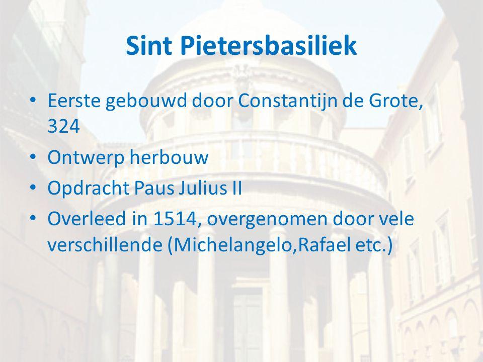 Sint Pietersbasiliek • Eerste gebouwd door Constantijn de Grote, 324 • Ontwerp herbouw • Opdracht Paus Julius II • Overleed in 1514, overgenomen door