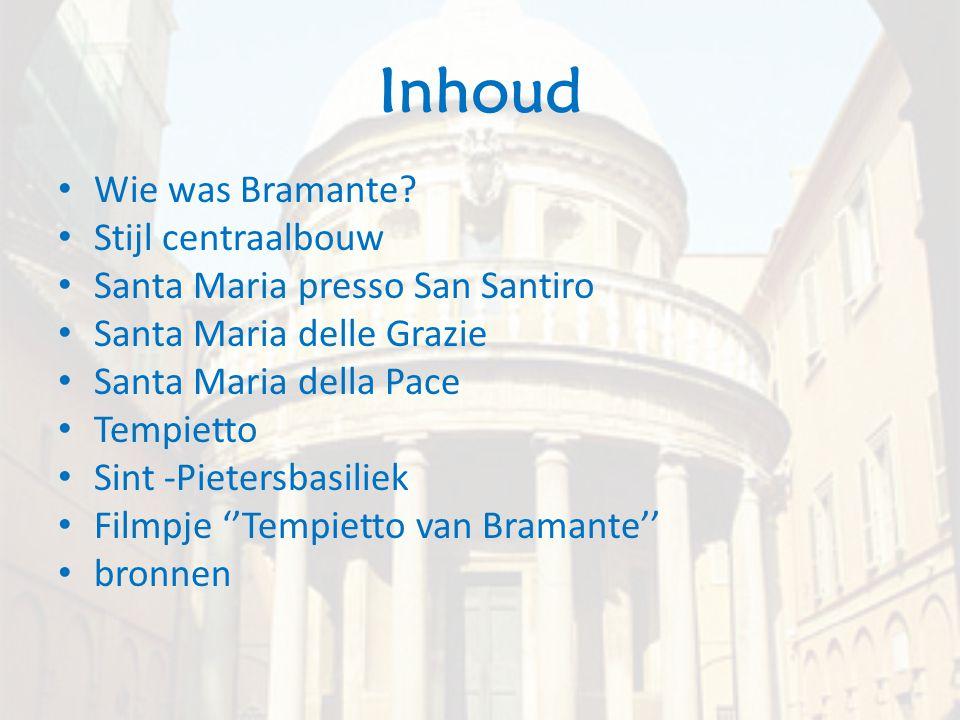 Inhoud • Wie was Bramante? • Stijl centraalbouw • Santa Maria presso San Santiro • Santa Maria delle Grazie • Santa Maria della Pace • Tempietto • Sin