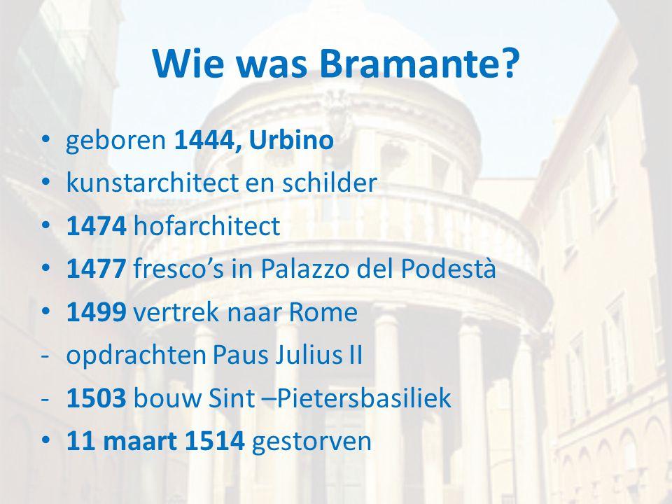 Wie was Bramante? • geboren 1444, Urbino • kunstarchitect en schilder • 1474 hofarchitect • 1477 fresco's in Palazzo del Podestà • 1499 vertrek naar R