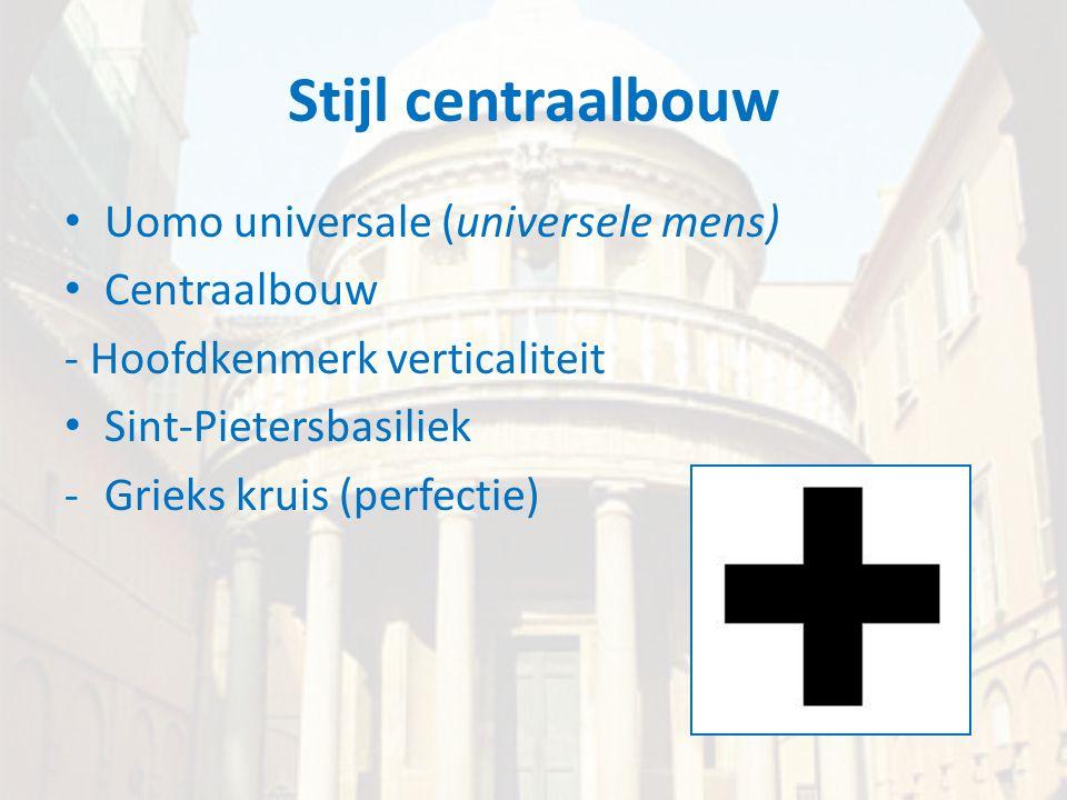 Stijl centraalbouw • Uomo universale (universele mens) • Centraalbouw - Hoofdkenmerk verticaliteit • Sint-Pietersbasiliek -Grieks kruis (perfectie)