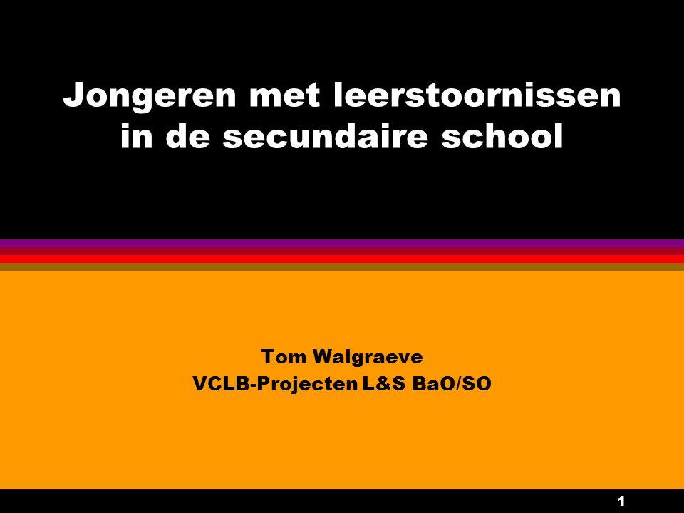 1 Jongeren met leerstoornissen in de secundaire school Tom Walgraeve VCLB-Projecten L&S BaO/SO