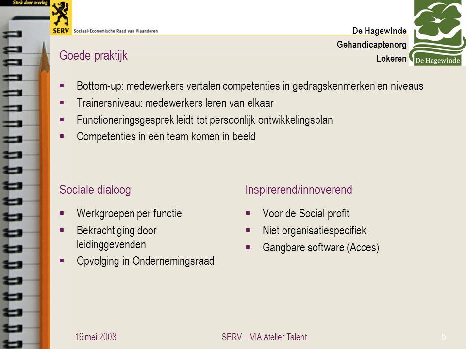 Sociale dialoogInspirerend/innoverend Goede praktijk VDAB Arbeidsbemiddeling en beroepsopleiding Brussel  Doel: duidelijker beeld op competenties, leerproces ondersteunen, neutrale selectieaanpak, loopbaan - denken stimuleren en medewerkers vinden voor projecten  Geïntegreerd in personeelsevaluatie  Online tool  Volgende fase: ontwikkelpaden om te groeien in en naar een job  Besproken in EOC (Entiteitsoverlegcomité)  Heterogene panels van functiehouders en verantwoordelijken  Briefings door HR  In Leonardo project Competensys  Vertaalslag van theorie naar praktische tool  Integratie HR-aspecten in competentiemanagementtool 16 mei 20086SERV – VIA Atelier Talent