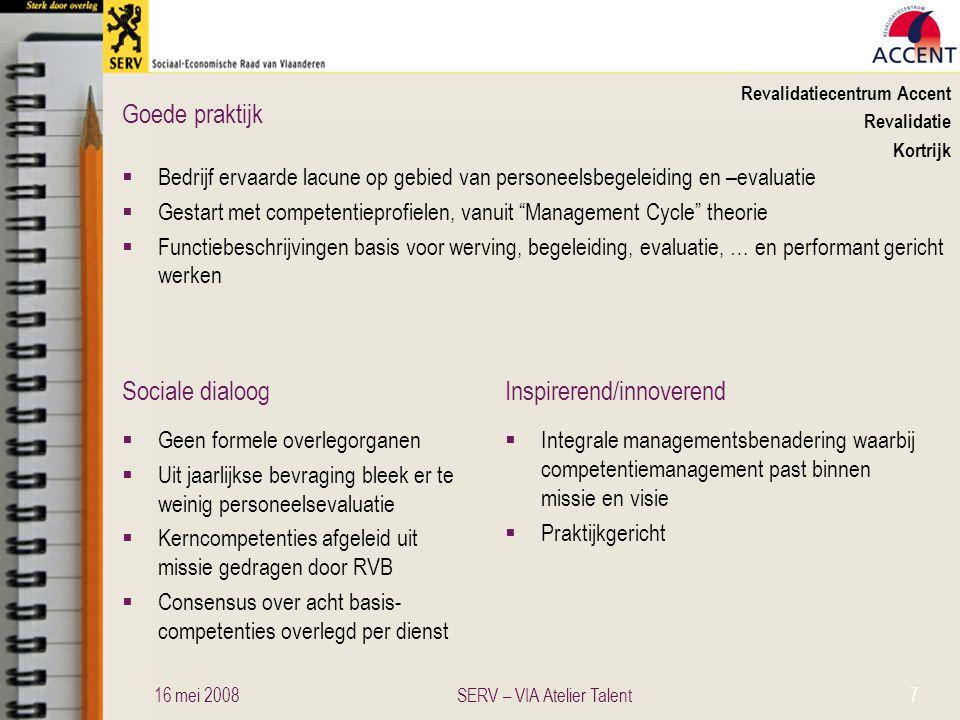 Sociale dialoogInspirerend/innoverend Goede praktijk Kringloopcentrum Leefbaar Wonen Sociale werkplaats Ruddervoorde  Competentiemanagement voor doelgroepwerknemers; voor omkadering in ontwikkeling  Competenties bepaald op drie niveau's: algemene, team- en taakcompetenties, vormen de basis voor functieomschrijvingen  Loopbaanplan met ontwikkeling van competenties  Proefperiode, functioneringsgesprekken (2x jaar), evaluatiegesprek en POP in teken van competentieontwikkeling  Betrokkenheid van doelgroepmedewerkers in beschrijving takenpakket en van werkbegeleiders in ontwikkeling van formulieren in overleg met HR  Overleg met CPBW - personeelsafvaardiging  Methodiek en instrumenten op maat van de organisatie  Raamwerk en lay-out instrumenten is een goed vertrekpunt voor andere organisaties 16 mei 200828SERV – VIA Atelier Talent