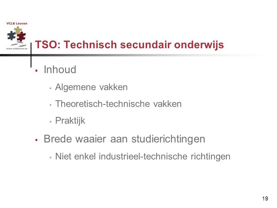 19 TSO: Technisch secundair onderwijs  Inhoud  Algemene vakken  Theoretisch-technische vakken  Praktijk  Brede waaier aan studierichtingen  Niet