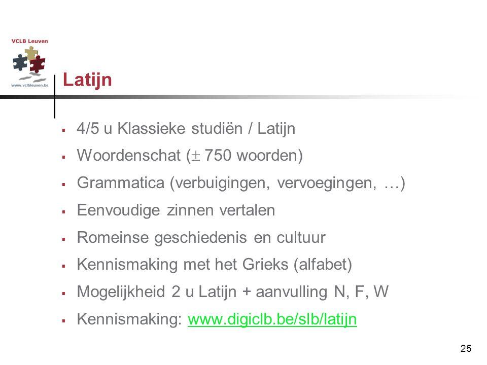 25 Latijn  4/5 u Klassieke studiën / Latijn  Woordenschat (  750 woorden)  Grammatica (verbuigingen, vervoegingen, …)  Eenvoudige zinnen vertalen
