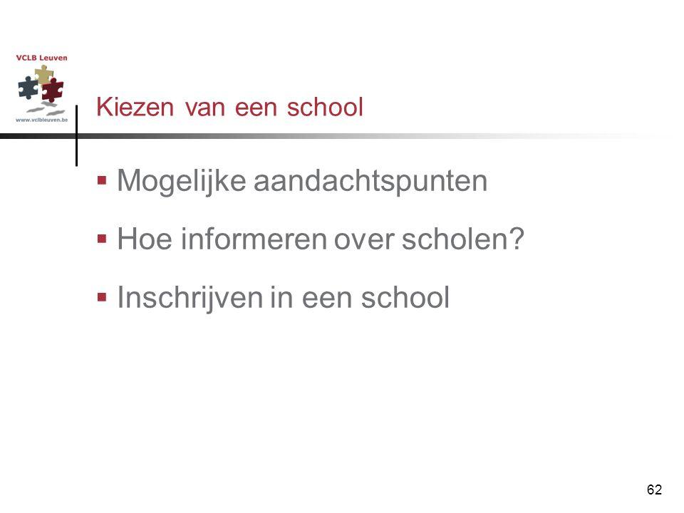 62 Kiezen van een school  Mogelijke aandachtspunten  Hoe informeren over scholen?  Inschrijven in een school
