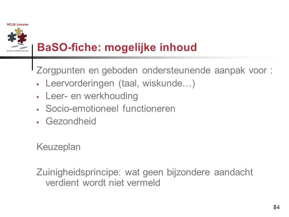 84 BaSO-fiche: mogelijke inhoud Zorgpunten en geboden ondersteunende aanpak voor :  Leervorderingen (taal, wiskunde…)  Leer- en werkhouding  Socio-