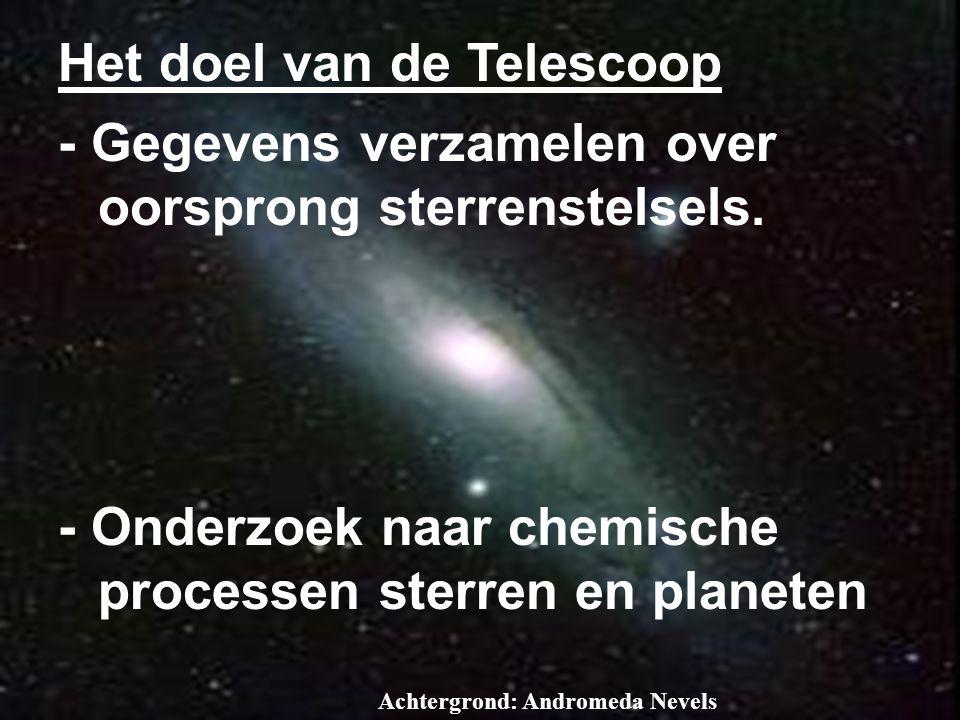 Achtergrond: Andromeda Nevels Het doel van de Telescoop - Gegevens verzamelen over oorsprong sterrenstelsels. - Onderzoek naar chemische processen ste