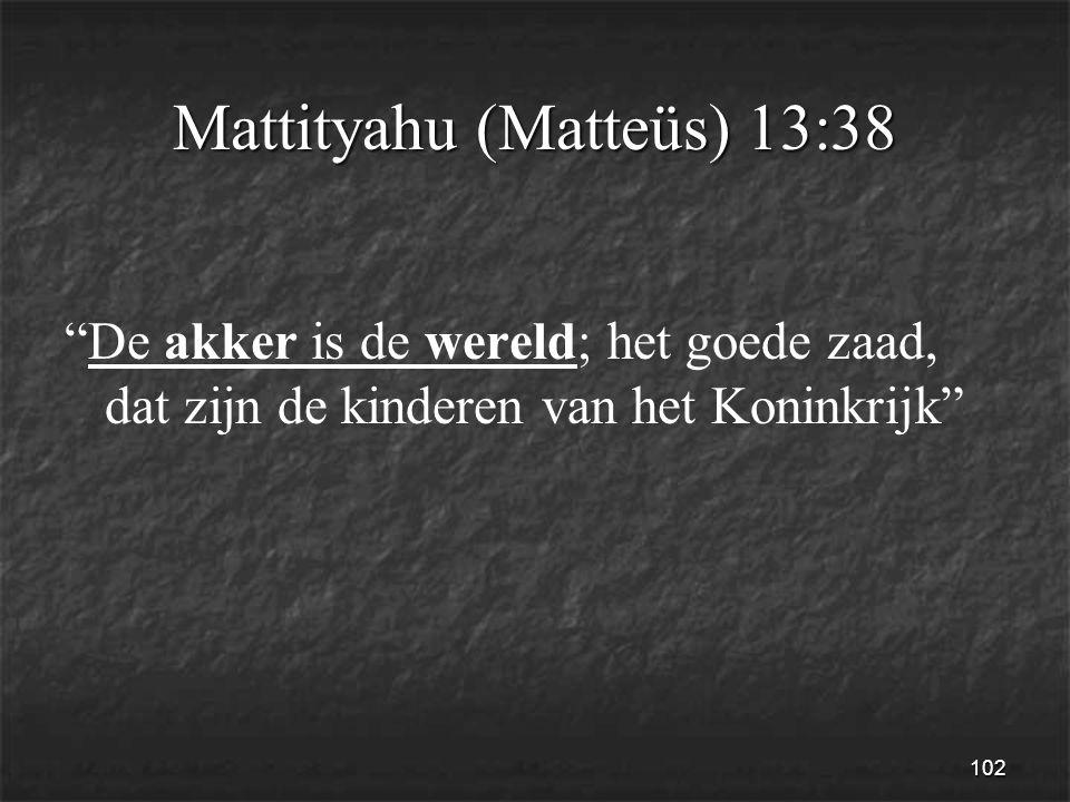 102 Mattityahu (Matteüs) 13:38 De akker is de wereld; het goede zaad, dat zijn de kinderen van het Koninkrijk