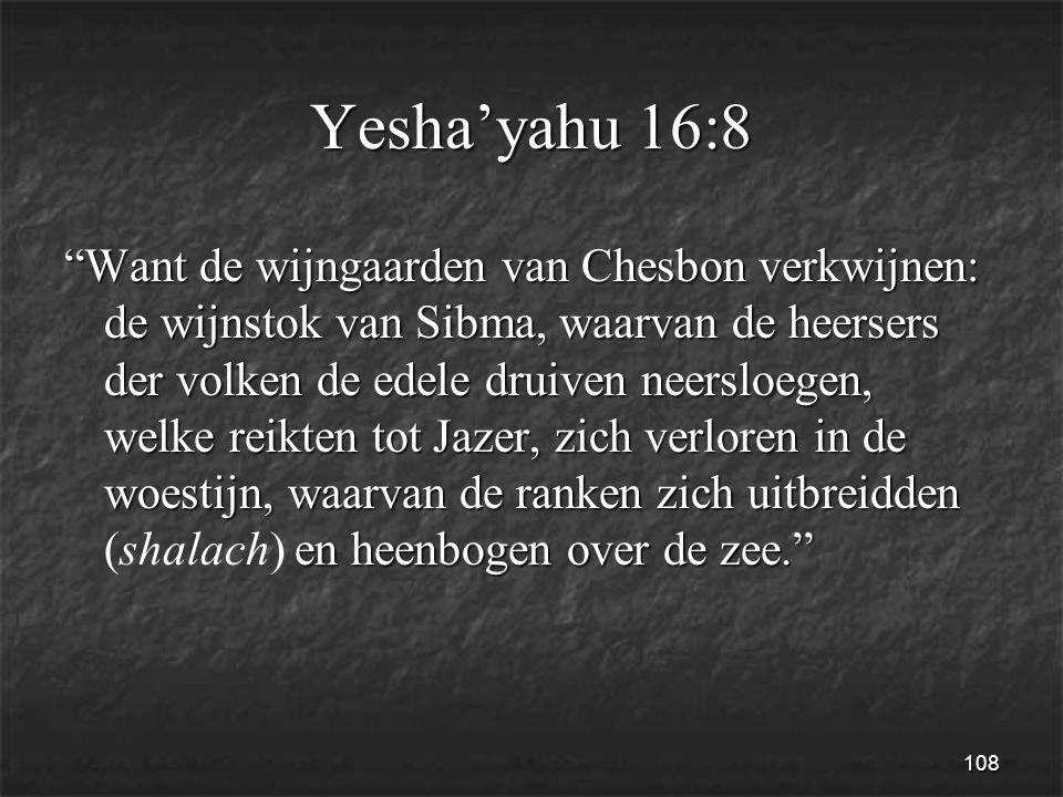 108 Yesha'yahu 16:8 Want de wijngaarden van Chesbon verkwijnen: de wijnstok van Sibma, waarvan de heersers der volken de edele druiven neersloegen, welke reikten tot Jazer, zich verloren in de woestijn, waarvan de ranken zich uitbreidden en heenbogen over de zee. Want de wijngaarden van Chesbon verkwijnen: de wijnstok van Sibma, waarvan de heersers der volken de edele druiven neersloegen, welke reikten tot Jazer, zich verloren in de woestijn, waarvan de ranken zich uitbreidden (shalach) en heenbogen over de zee.