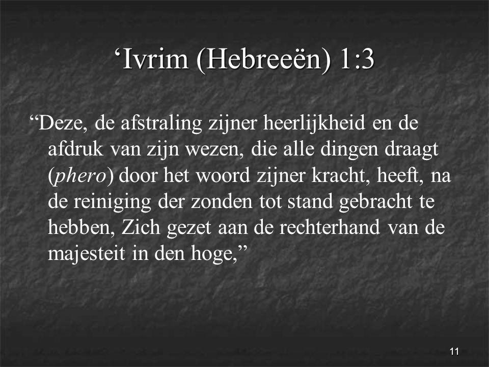 11 'Ivrim (Hebreeën) 1:3 Deze, de afstraling zijner heerlijkheid en de afdruk van zijn wezen, die alle dingen draagt (phero) door het woord zijner kracht, heeft, na de reiniging der zonden tot stand gebracht te hebben, Zich gezet aan de rechterhand van de majesteit in den hoge,