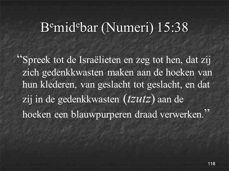 116 B e mid e bar (Numeri) 15:38 Spreek tot de Israëlieten en zeg tot hen, dat zij zich gedenkkwasten maken aan de hoeken van hun klederen, van geslacht tot geslacht, en dat zij in de gedenkkwasten (tzutz) aan de hoeken een blauwpurperen draad verwerken.