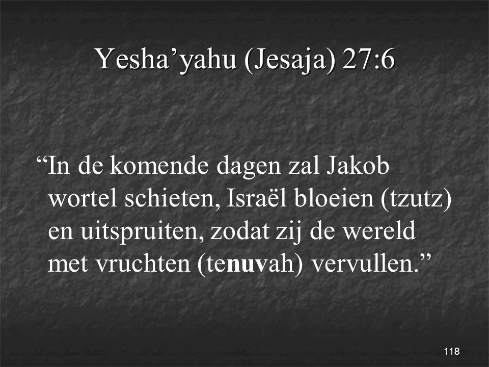 118 Yesha'yahu (Jesaja) 27:6 In de komende dagen zal Jakob wortel schieten, Israël bloeien (tzutz) en uitspruiten, zodat zij de wereld met vruchten (tenuvah) vervullen.