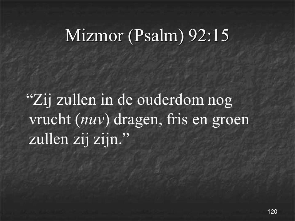 120 Mizmor (Psalm) 92:15 Zij zullen in de ouderdom nog vrucht (nuv) dragen, fris en groen zullen zij zijn.