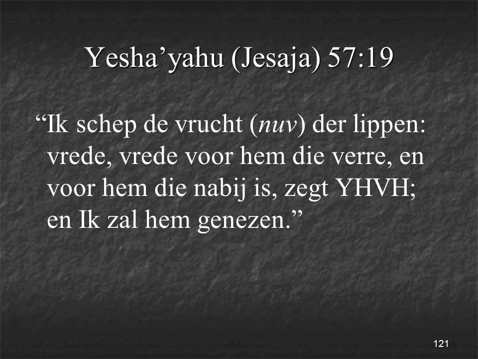 121 Yesha'yahu (Jesaja) 57:19 Ik schep de vrucht (nuv) der lippen: vrede, vrede voor hem die verre, en voor hem die nabij is, zegt YHVH; en Ik zal hem genezen.