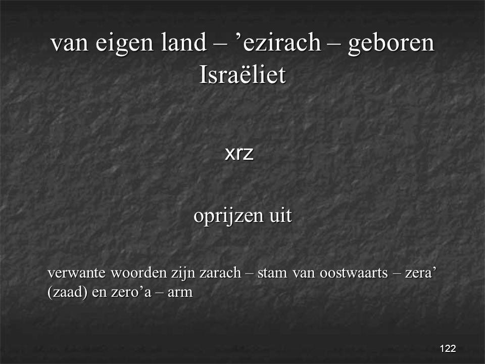 122 van eigen land – 'ezirach – geboren Israëliet xrz xrz oprijzen uit verwante woorden zijn zarach – stam van oostwaarts – zera' (zaad) en zero'a – arm verwante woorden zijn zarach – stam van oostwaarts – zera' (zaad) en zero'a – arm