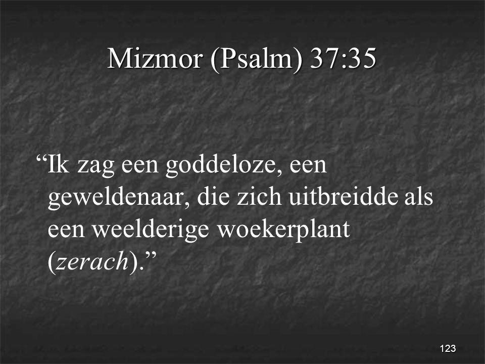 123 Mizmor (Psalm) 37:35 Ik zag een goddeloze, een geweldenaar, die zich uitbreidde als een weelderige woekerplant (zerach).