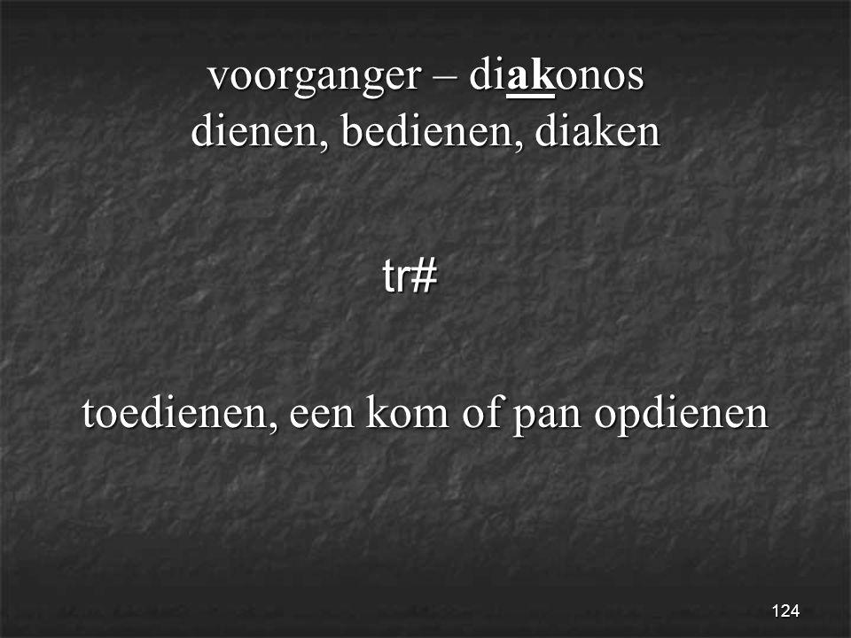 124 voorganger – diakonos dienen, bedienen, diaken tr# tr# toedienen, een kom of pan opdienen