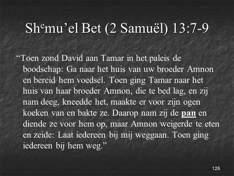 125 Sh e mu'el Bet (2 Samuël) 13:7-9 Toen zond David aan Tamar in het paleis de boodschap: Ga naar het huis van uw broeder Amnon en bereid hem voedsel.