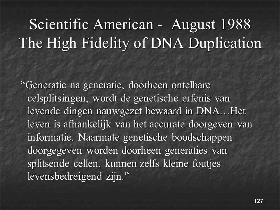 127 Scientific American - August 1988 The High Fidelity of DNA Duplication Generatie na generatie, doorheen ontelbare celsplitsingen, wordt de genetische erfenis van levende dingen nauwgezet bewaard in DNA…Het leven is afhankelijk van het accurate doorgeven van informatie.