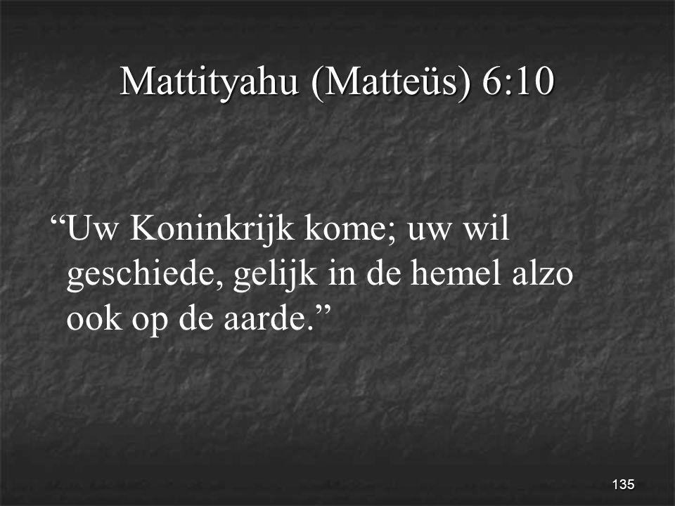135 Mattityahu (Matteüs) 6:10 Uw Koninkrijk kome; uw wil geschiede, gelijk in de hemel alzo ook op de aarde.