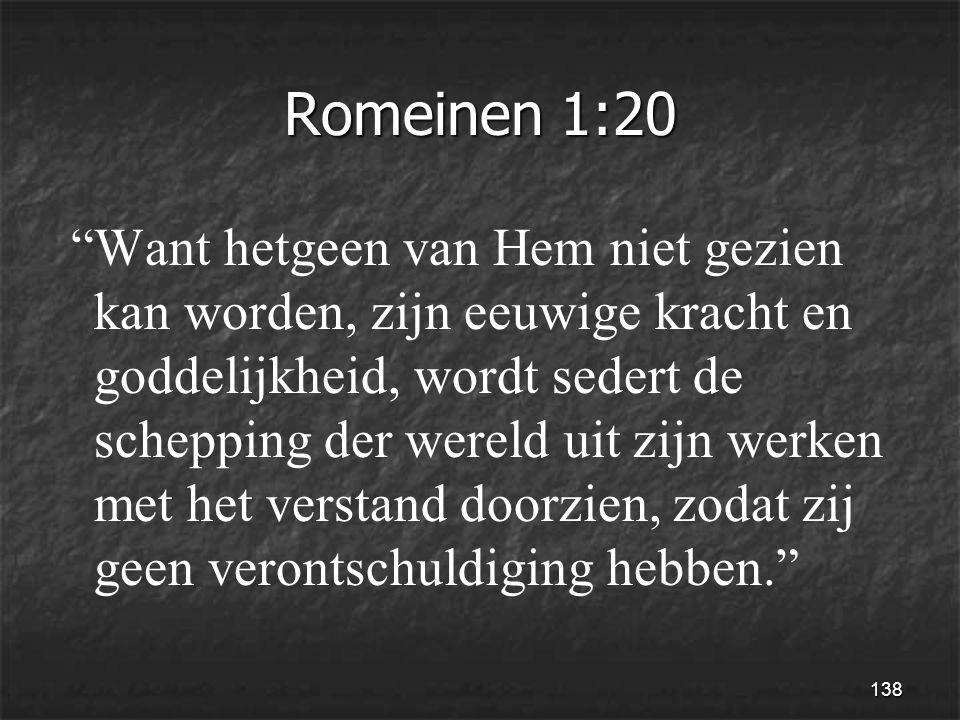138 Romeinen 1:20 Want hetgeen van Hem niet gezien kan worden, zijn eeuwige kracht en goddelijkheid, wordt sedert de schepping der wereld uit zijn werken met het verstand doorzien, zodat zij geen verontschuldiging hebben.