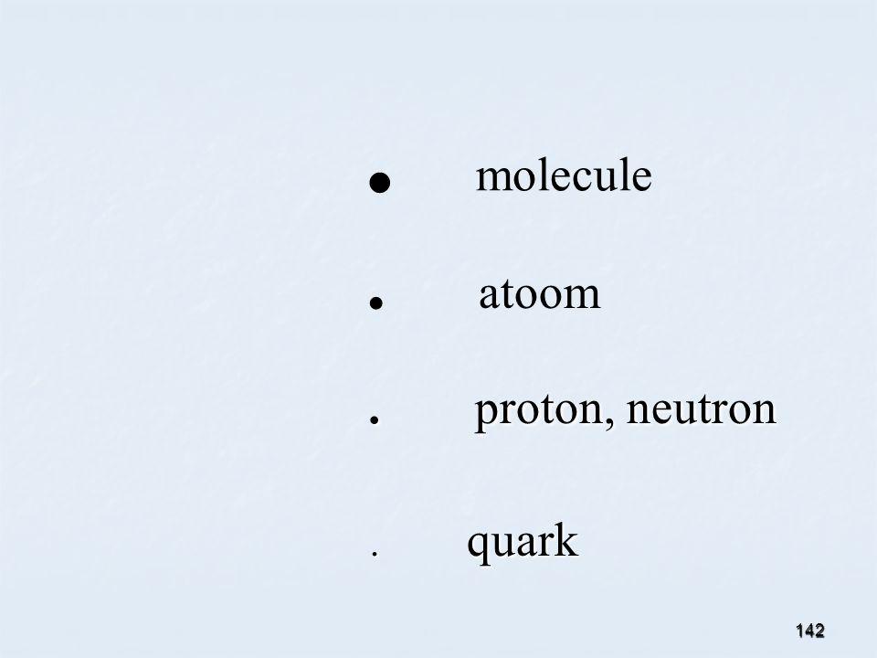 142. molecule. atoom. proton, neutron. proton, neutron. quark. quark
