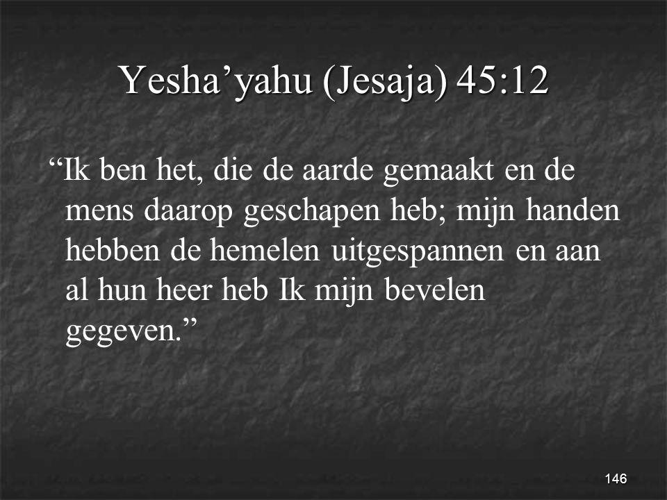 146 Yesha'yahu (Jesaja) 45:12 Ik ben het, die de aarde gemaakt en de mens daarop geschapen heb; mijn handen hebben de hemelen uitgespannen en aan al hun heer heb Ik mijn bevelen gegeven.