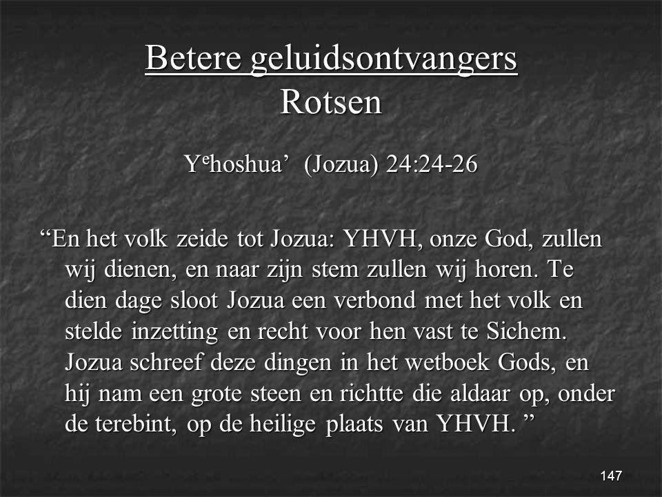 147 Betere geluidsontvangers Rotsen Y e hoshua' (Jozua) 24:24-26 En het volk zeide tot Jozua: YHVH, onze God, zullen wij dienen, en naar zijn stem zullen wij horen.