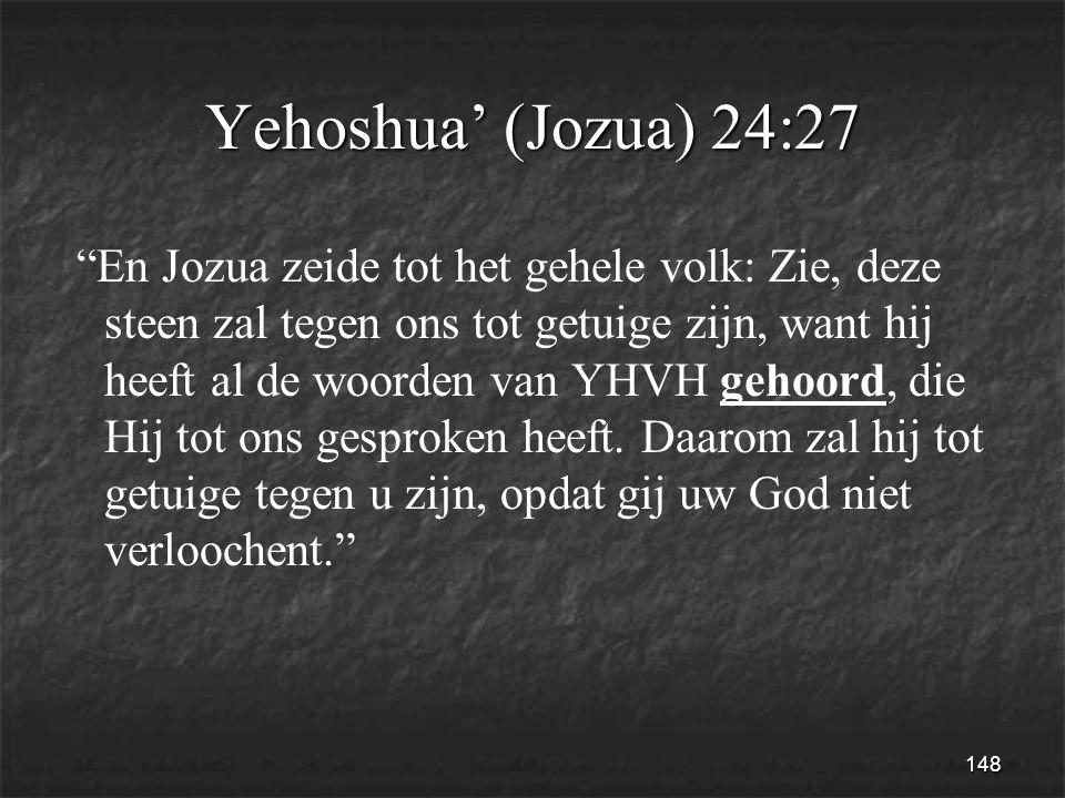 148 Yehoshua' (Jozua) 24:27 En Jozua zeide tot het gehele volk: Zie, deze steen zal tegen ons tot getuige zijn, want hij heeft al de woorden van YHVH gehoord, die Hij tot ons gesproken heeft.