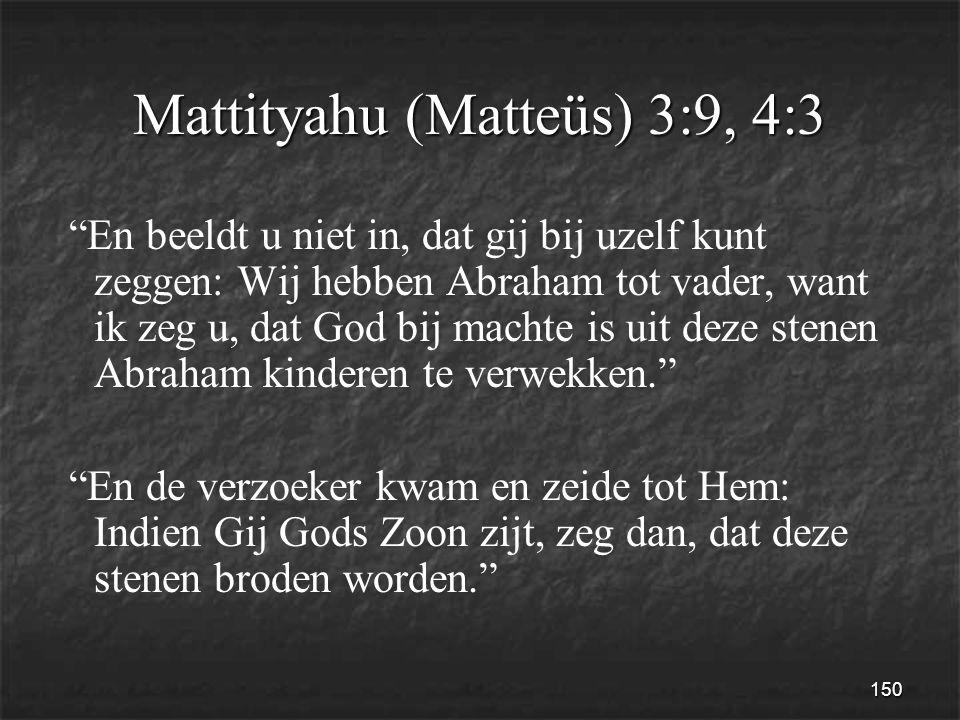 150 Mattityahu (Matteüs) 3:9, 4:3 En beeldt u niet in, dat gij bij uzelf kunt zeggen: Wij hebben Abraham tot vader, want ik zeg u, dat God bij machte is uit deze stenen Abraham kinderen te verwekken. En de verzoeker kwam en zeide tot Hem: Indien Gij Gods Zoon zijt, zeg dan, dat deze stenen broden worden.